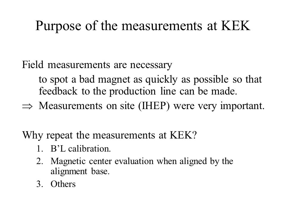 Purpose of the measurements at KEK Field measurements are necessary to spot a bad magnet as quickly as possible so that feedback to the production lin