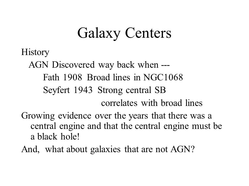 Galaxy Centers History AGN Discovered way back when --- Fath 1908 Broad lines in NGC1068 Seyfert 1943 Strong central SB correlates with broad lines Growing evidence over the years that there was a central engine and that the central engine must be a black hole.