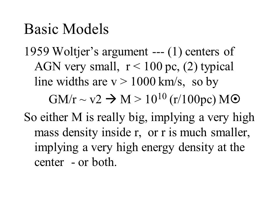 Basic Models 1959 Woltjer's argument --- (1) centers of AGN very small, r 1000 km/s, so by GM/r ~ v2  M > 10 10 (r/100pc) M  So either M is really big, implying a very high mass density inside r, or r is much smaller, implying a very high energy density at the center - or both.