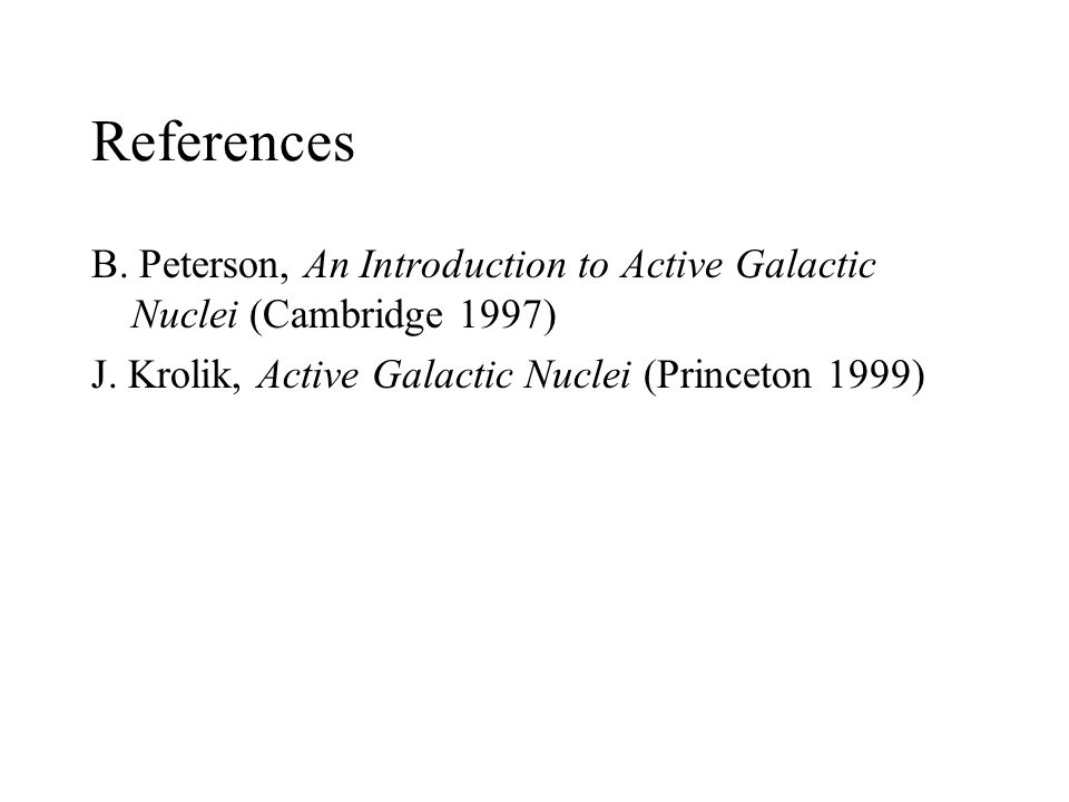 References B. Peterson, An Introduction to Active Galactic Nuclei (Cambridge 1997) J.