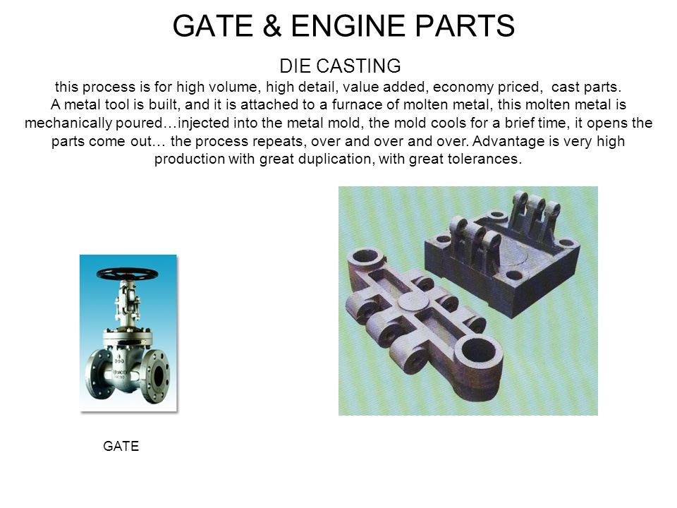 GATE & ENGINE PARTS DIE CASTING this process is for high volume, high detail, value added, economy priced, cast parts. A metal tool is built, and it i