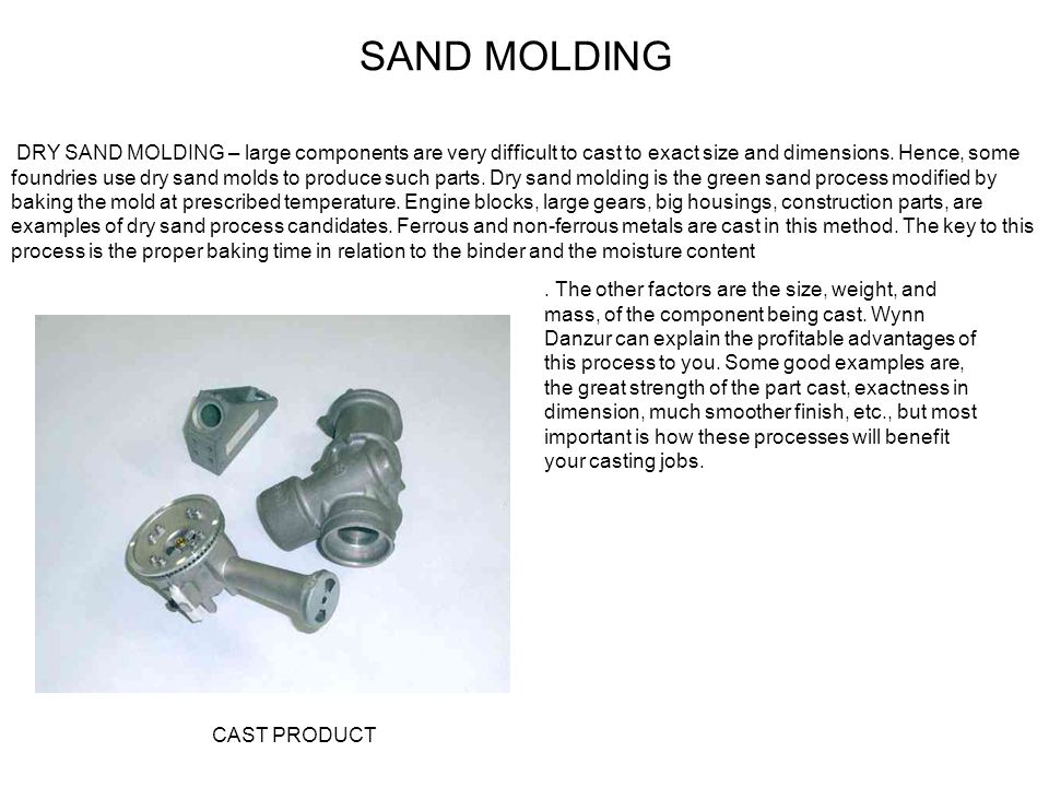 SAND MOLDING DRY SAND MOLDING – large components are very difficult to cast to exact size and dimensions. Hence, some foundries use dry sand molds to