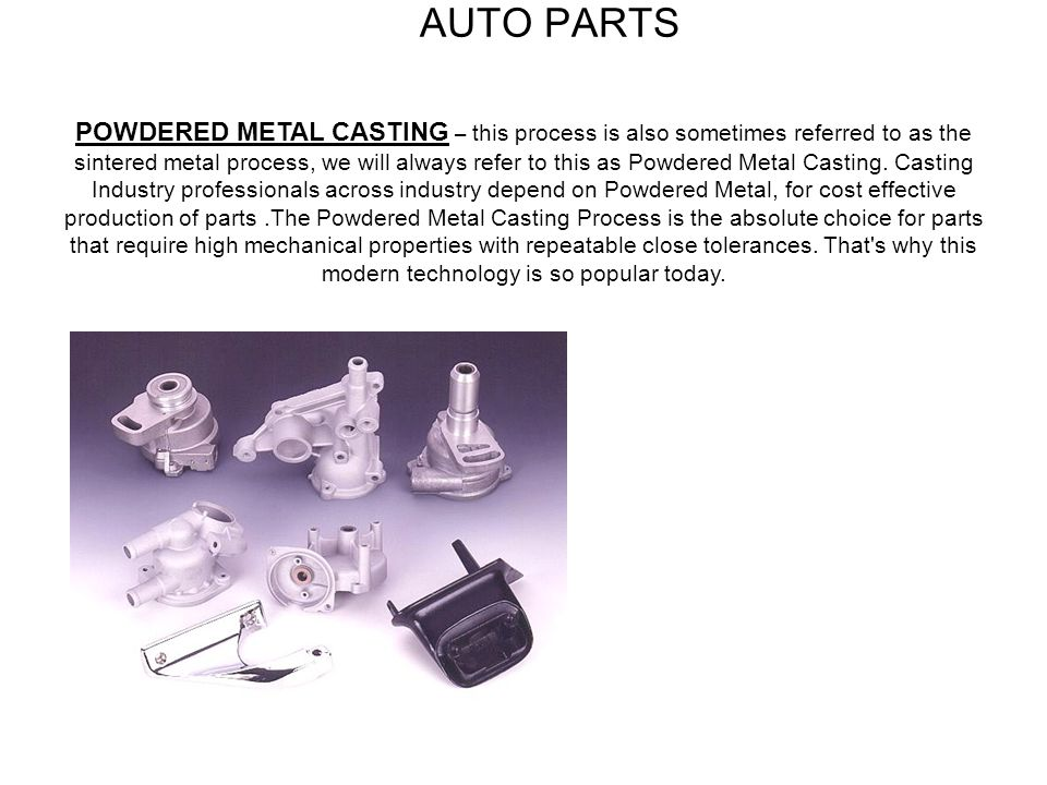 AUTO PARTS POWDERED METAL CASTING – this process is also sometimes referred to as the sintered metal process, we will always refer to this as Powdered