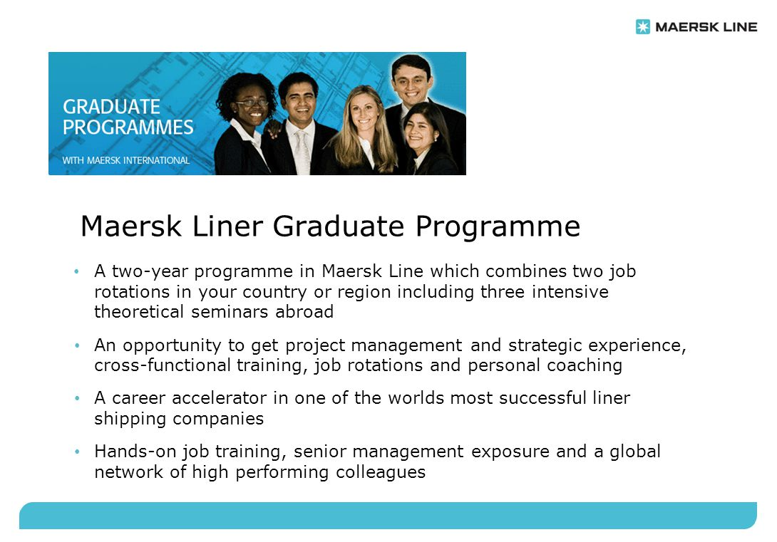 Maersk Liner Graduate Programme A two-year programme in Maersk Line which combines two job rotations in your country or region including three intensi