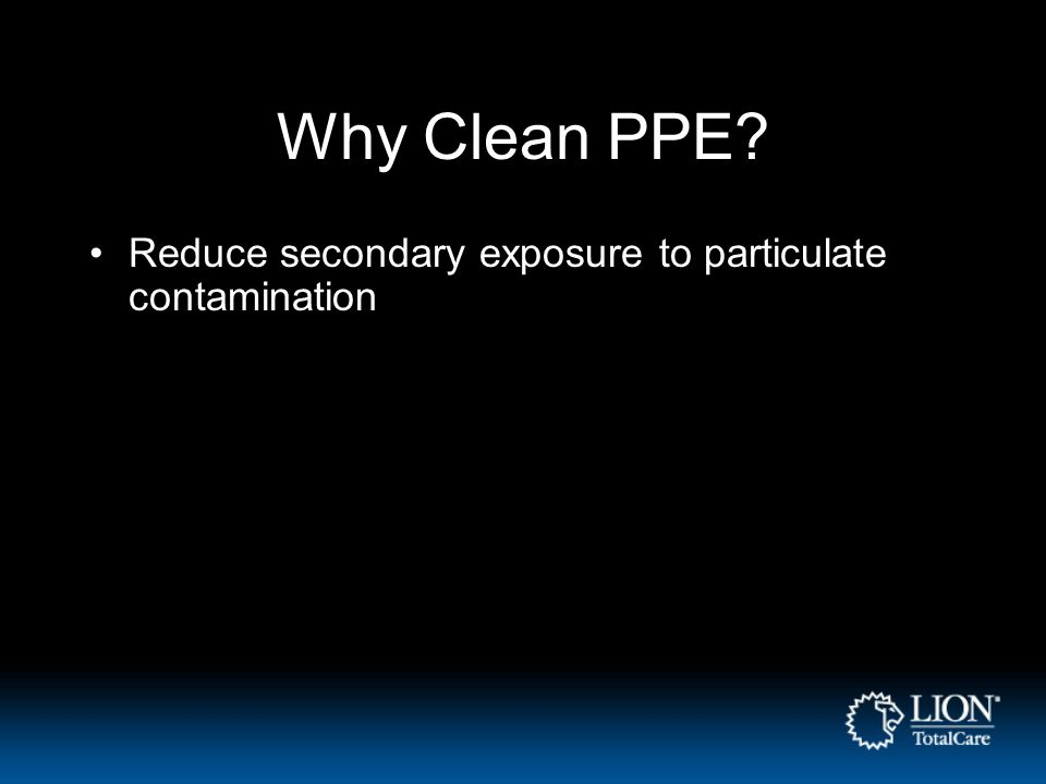 Why Clean PPE Reduce secondary exposure to particulate contamination