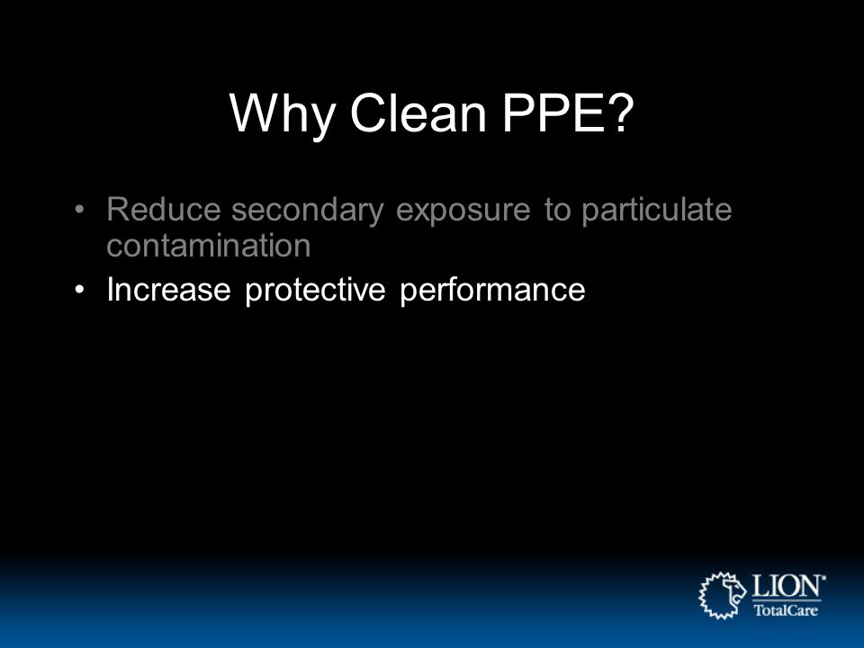 Why Clean PPE? Reduce secondary exposure to particulate contamination Increase protective performance