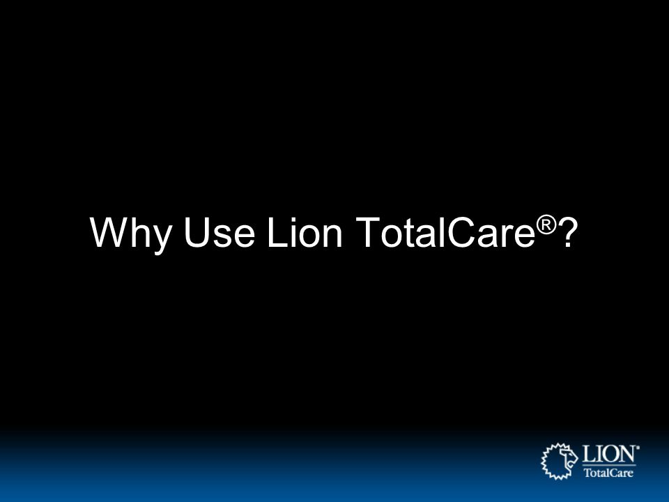 Why Use Lion TotalCare ® ?
