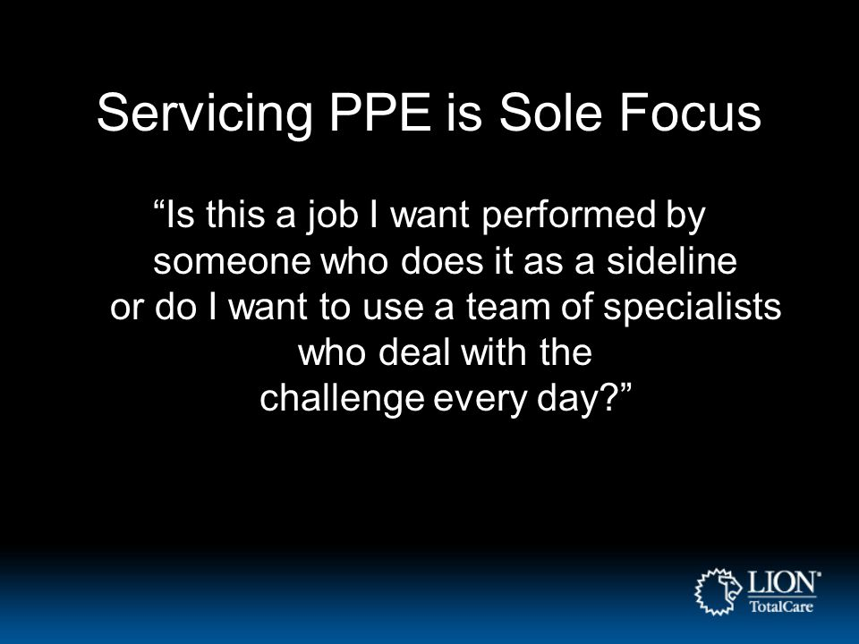 Servicing PPE is Sole Focus Is this a job I want performed by someone who does it as a sideline or do I want to use a team of specialists who deal with the challenge every day