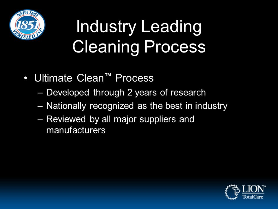 Industry Leading Cleaning Process Ultimate Clean ™ Process –Developed through 2 years of research –Nationally recognized as the best in industry –Reviewed by all major suppliers and manufacturers
