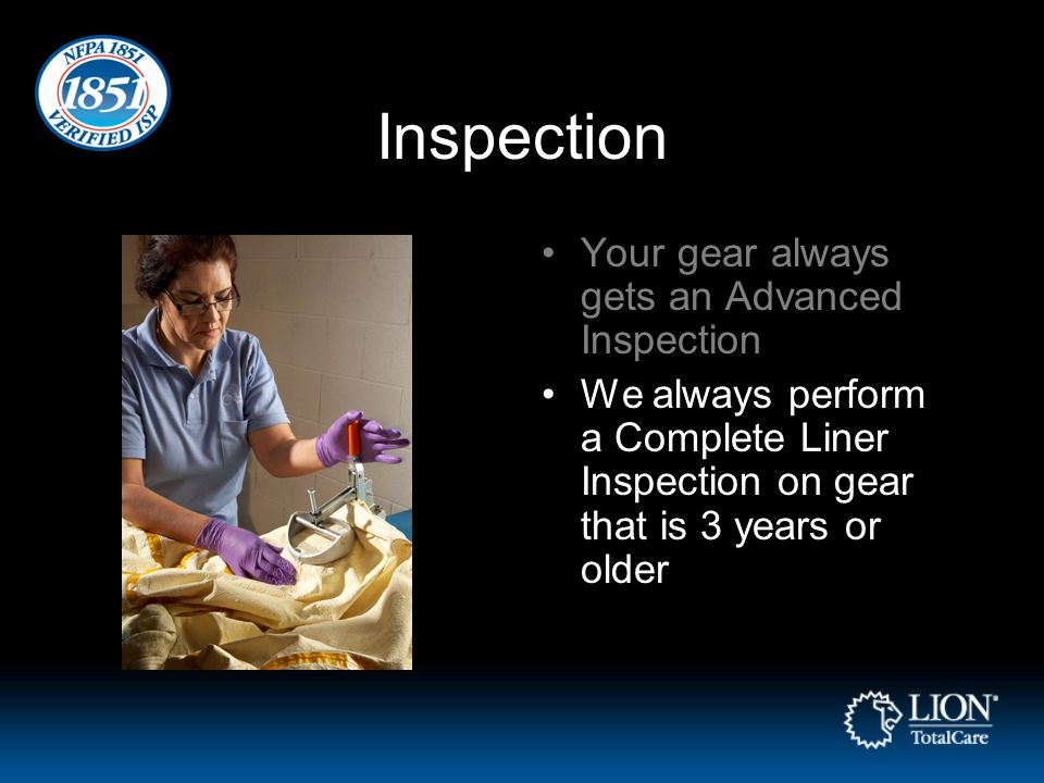 Inspection Your gear always gets an Advanced Inspection We always perform a Complete Liner Inspection on gear that is 3 years or older