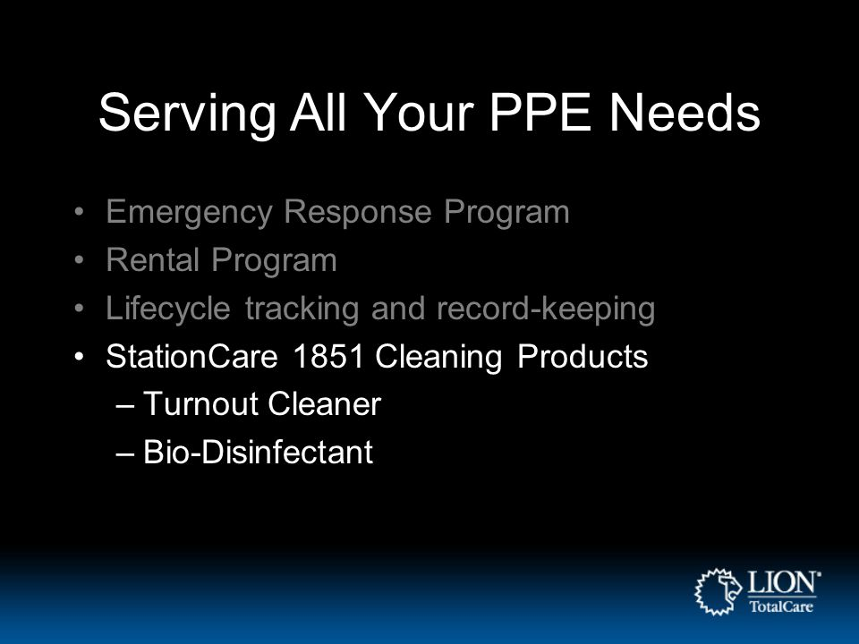 Serving All Your PPE Needs Emergency Response Program Rental Program Lifecycle tracking and record-keeping StationCare 1851 Cleaning Products –Turnout Cleaner –Bio-Disinfectant