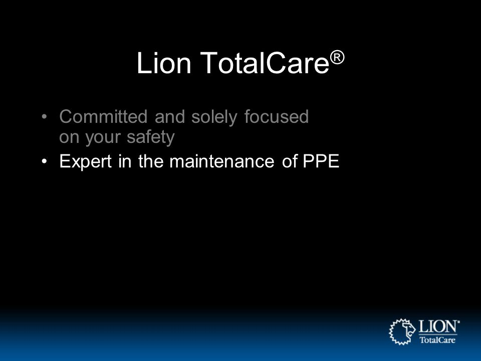 Lion TotalCare ® Committed and solely focused on your safety Expert in the maintenance of PPE