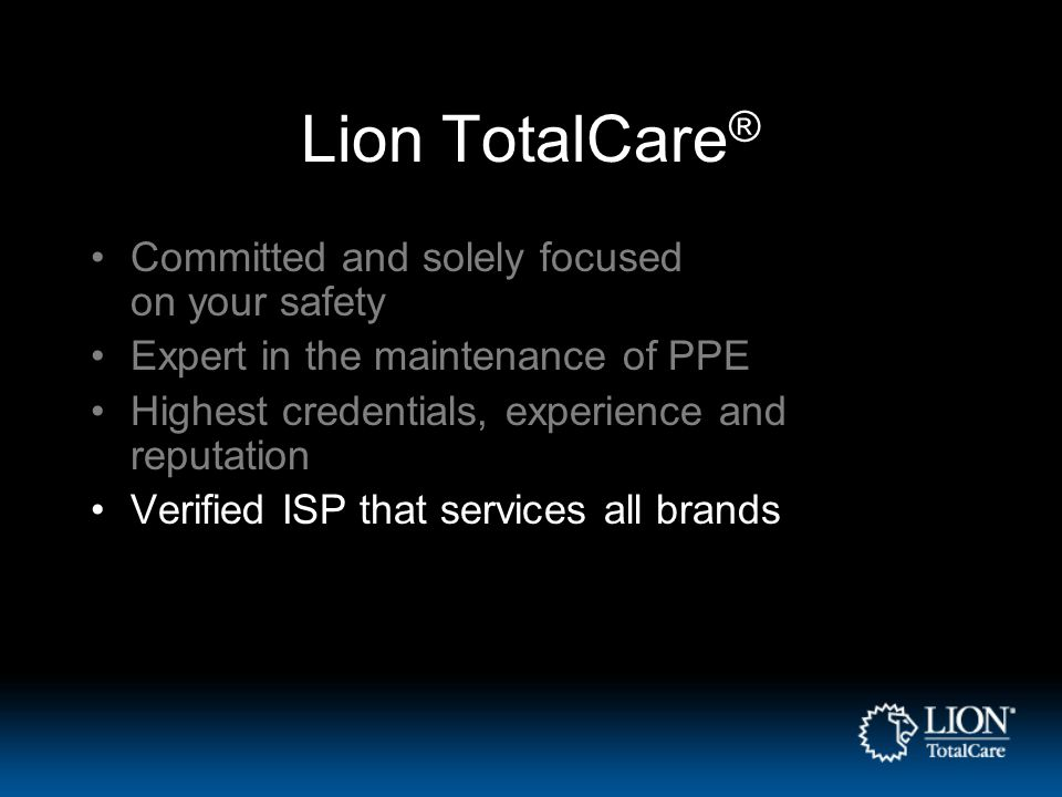 Lion TotalCare ® Committed and solely focused on your safety Expert in the maintenance of PPE Highest credentials, experience and reputation Verified