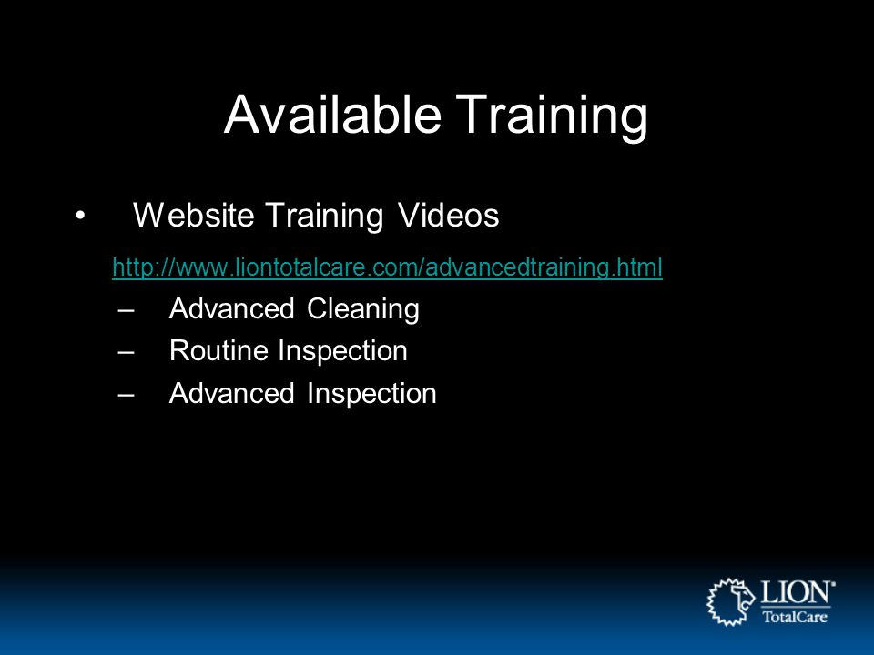 Available Training Website Training Videos http://www.liontotalcare.com/advancedtraining.html –Advanced Cleaning –Routine Inspection –Advanced Inspect