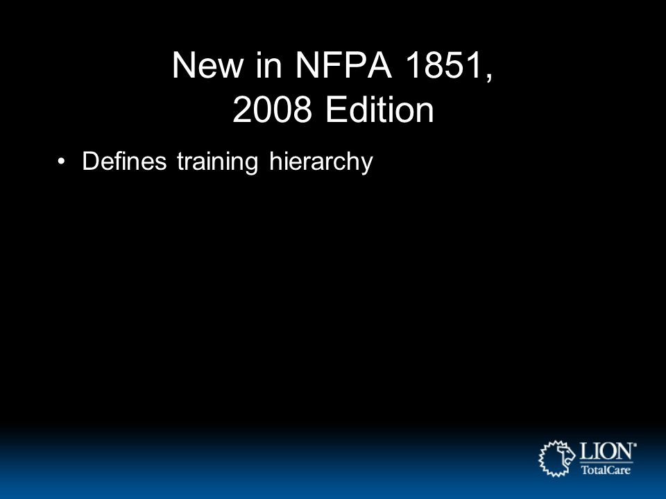 New in NFPA 1851, 2008 Edition Defines training hierarchy
