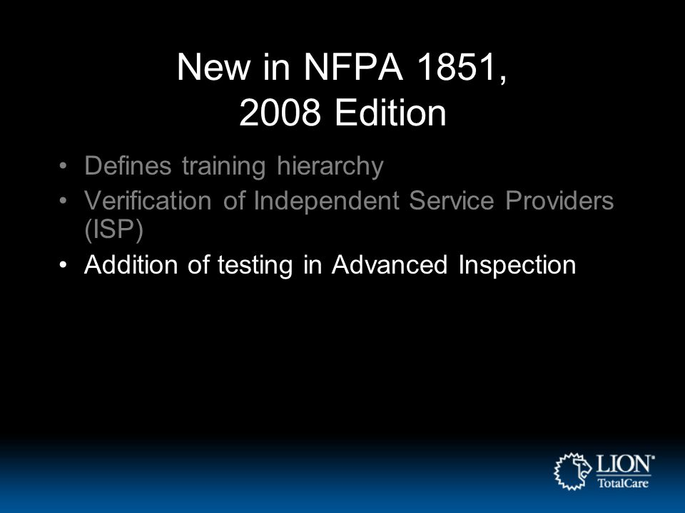 New in NFPA 1851, 2008 Edition Defines training hierarchy Verification of Independent Service Providers (ISP) Addition of testing in Advanced Inspecti