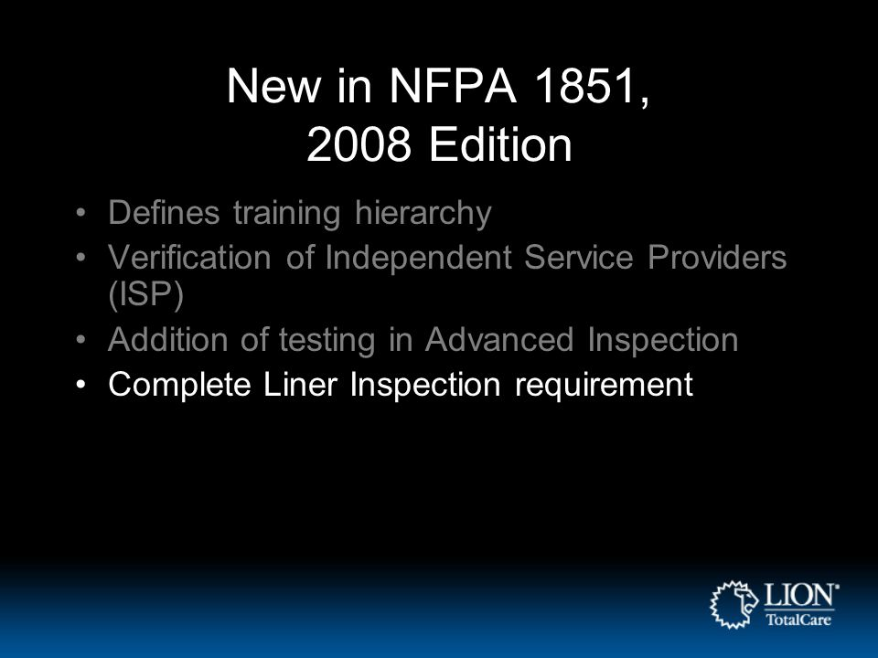New in NFPA 1851, 2008 Edition Defines training hierarchy Verification of Independent Service Providers (ISP) Addition of testing in Advanced Inspection Complete Liner Inspection requirement