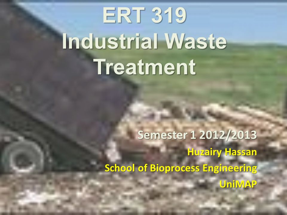 ERT 319 Industrial Waste Treatment Semester 1 2012/2013 Huzairy Hassan School of Bioprocess Engineering UniMAP