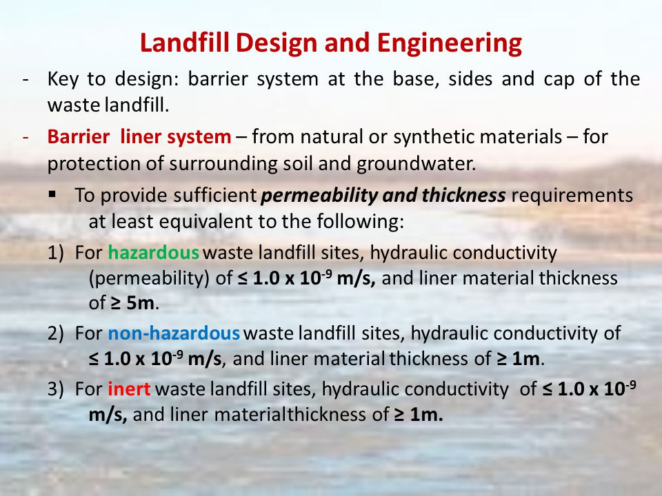 Landfill Design and Engineering -Key to design: barrier system at the base, sides and cap of the waste landfill.
