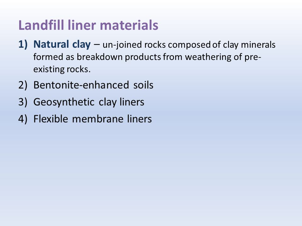 Landfill liner materials 1)Natural clay – un-joined rocks composed of clay minerals formed as breakdown products from weathering of pre- existing rocks.