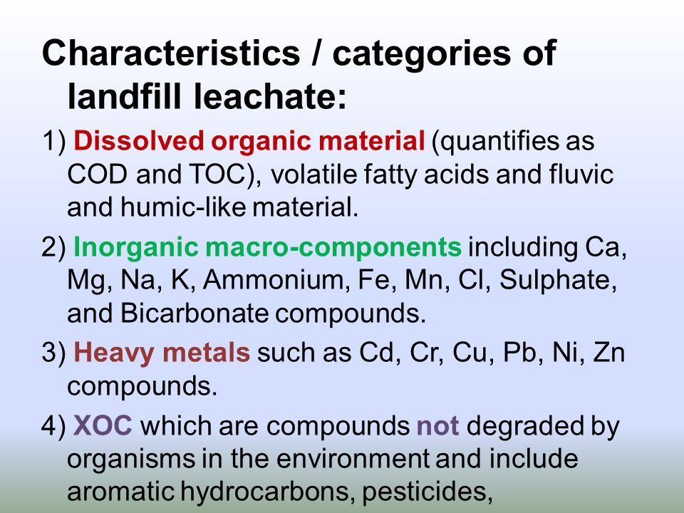 Characteristics / categories of landfill leachate: 1) Dissolved organic material (quantifies as COD and TOC), volatile fatty acids and fluvic and humic-like material.