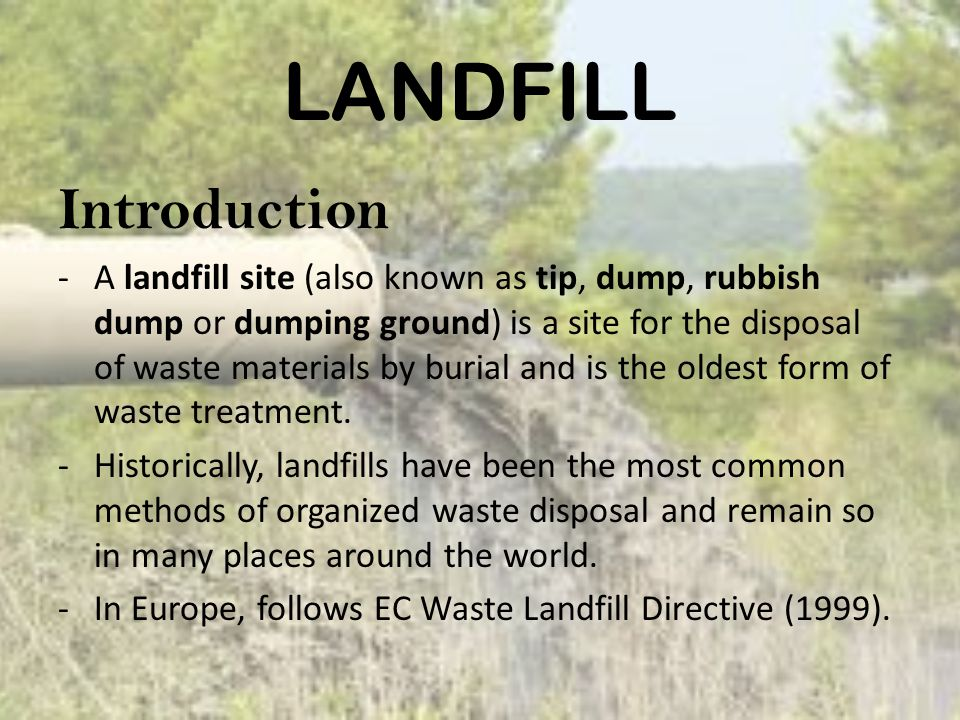 LANDFILL Introduction -A landfill site (also known as tip, dump, rubbish dump or dumping ground) is a site for the disposal of waste materials by burial and is the oldest form of waste treatment.