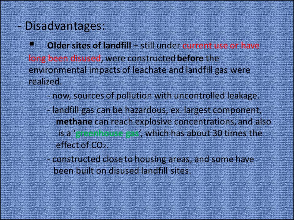 - Disadvantages:  Older sites of landfill – still under current use or have long been disused, were constructed before the environmental impacts of leachate and landfill gas were realized.