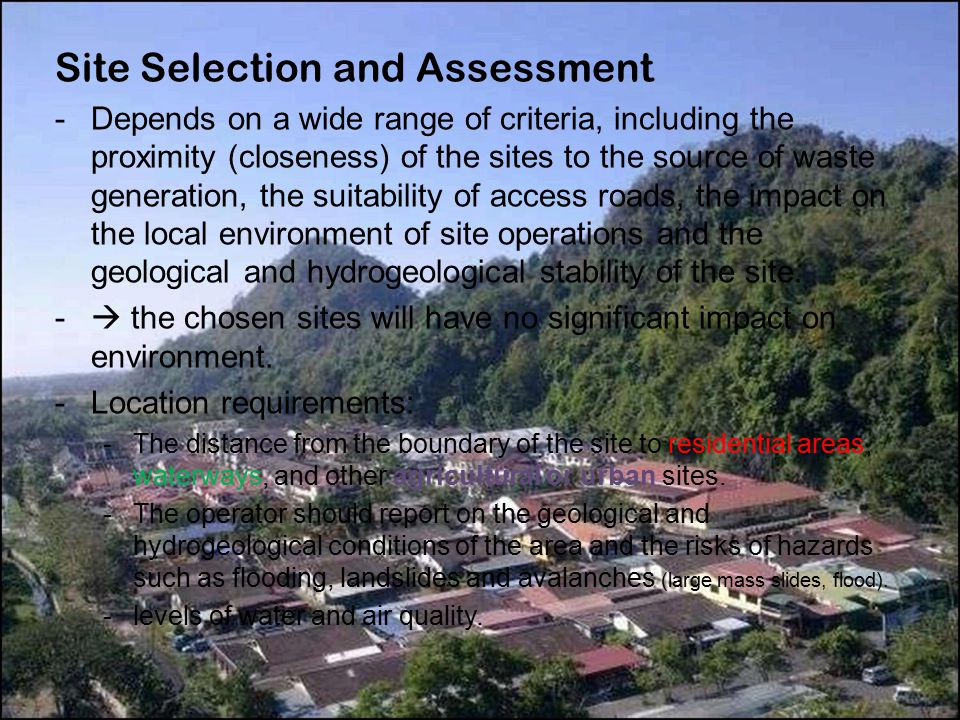 Site Selection and Assessment -Depends on a wide range of criteria, including the proximity (closeness) of the sites to the source of waste generation, the suitability of access roads, the impact on the local environment of site operations and the geological and hydrogeological stability of the site.