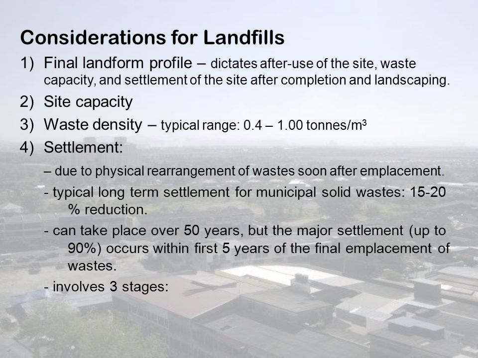Considerations for Landfills 1)Final landform profile – dictates after-use of the site, waste capacity, and settlement of the site after completion and landscaping.