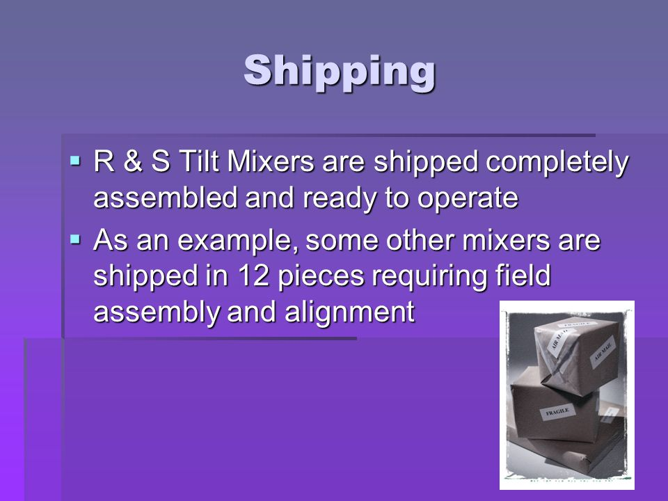 Shipping  R & S Tilt Mixers are shipped completely assembled and ready to operate  As an example, some other mixers are shipped in 12 pieces requiring field assembly and alignment