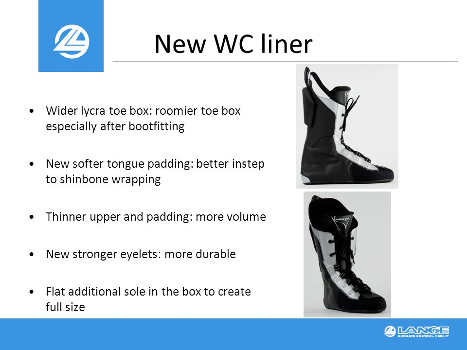 New WC liner Wider lycra toe box: roomier toe box especially after bootfitting New softer tongue padding: better instep to shinbone wrapping Thinner upper and padding: more volume New stronger eyelets: more durable Flat additional sole in the box to create full size