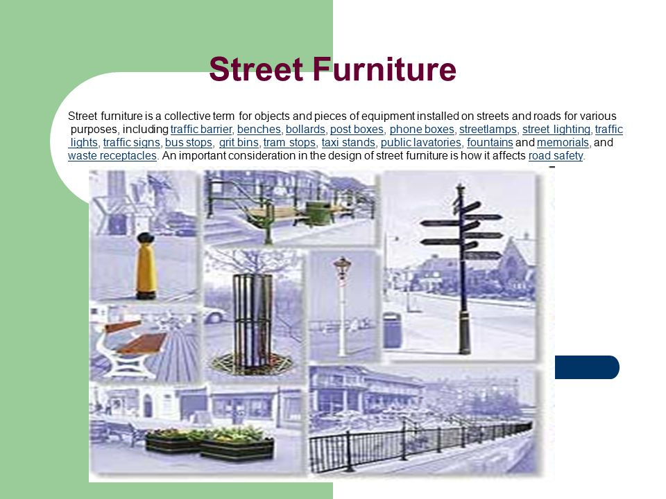 Street Furniture Street furniture is a collective term for objects and pieces of equipment installed on streets and roads for various purposes, including traffic barrier, benches, bollards, post boxes, phone boxes, streetlamps, street lighting, traffictraffic barrierbenchesbollardspost boxesphone boxesstreetlampsstreet lightingtraffic lights lights, traffic signs, bus stops, grit bins, tram stops, taxi stands, public lavatories, fountains and memorials, andtraffic signsbus stopsgrit binstram stopstaxi standspublic lavatoriesfountainsmemorials waste receptacleswaste receptacles.
