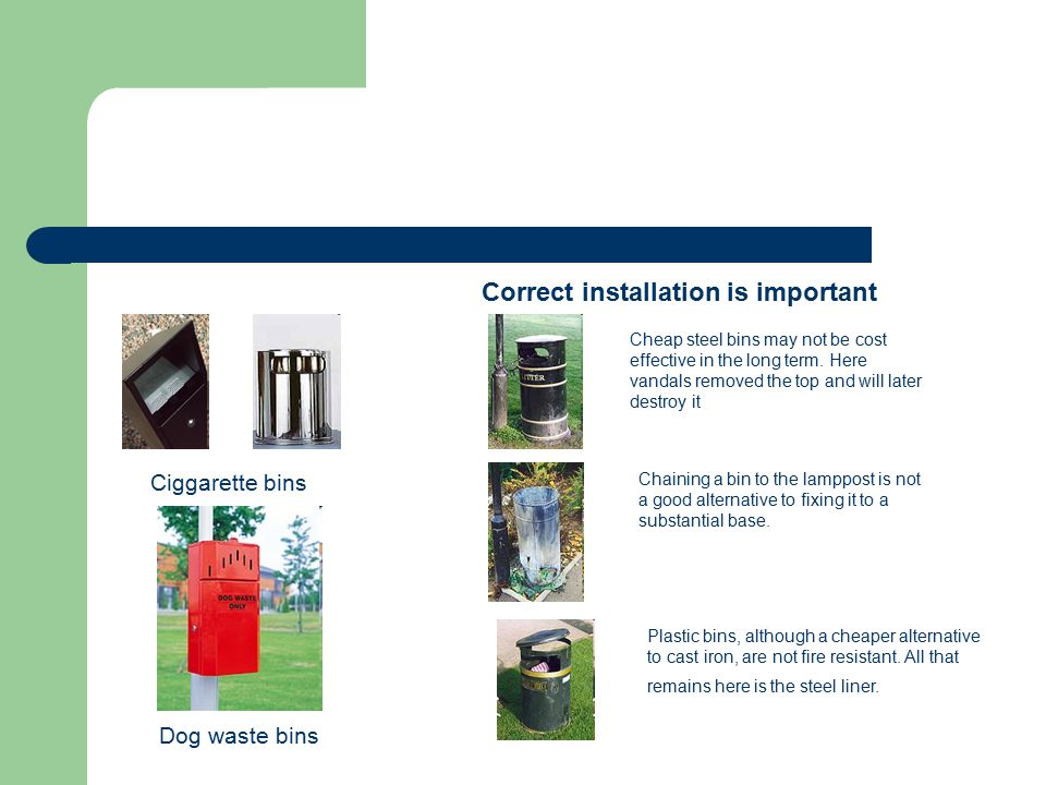 Ciggarette bins Dog waste bins Correct installation is important Cheap steel bins may not be cost effective in the long term.