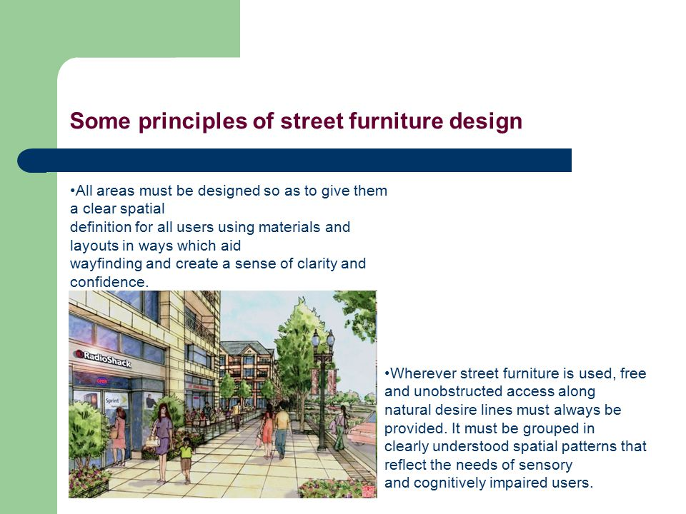Some principles of street furniture design All areas must be designed so as to give them a clear spatial definition for all users using materials and layouts in ways which aid wayfinding and create a sense of clarity and confidence.