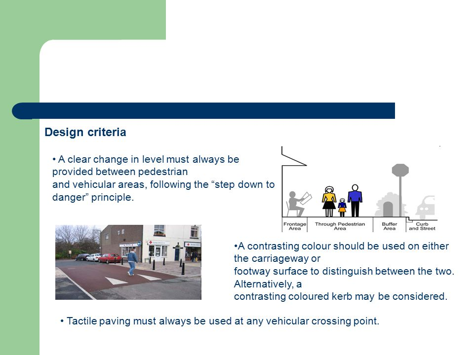 Design criteria A clear change in level must always be provided between pedestrian and vehicular areas, following the step down to danger principle.