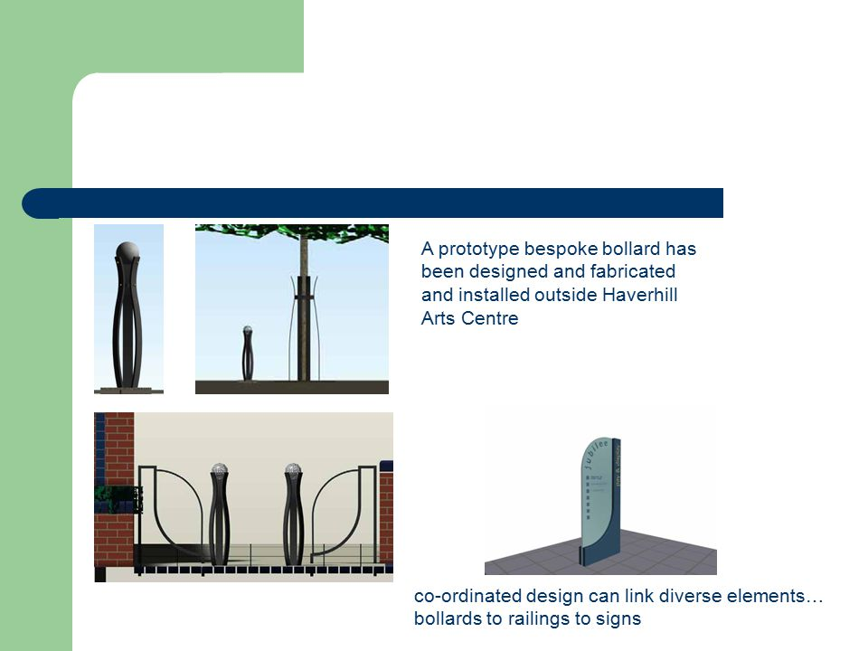 A prototype bespoke bollard has been designed and fabricated and installed outside Haverhill Arts Centre co-ordinated design can link diverse elements… bollards to railings to signs