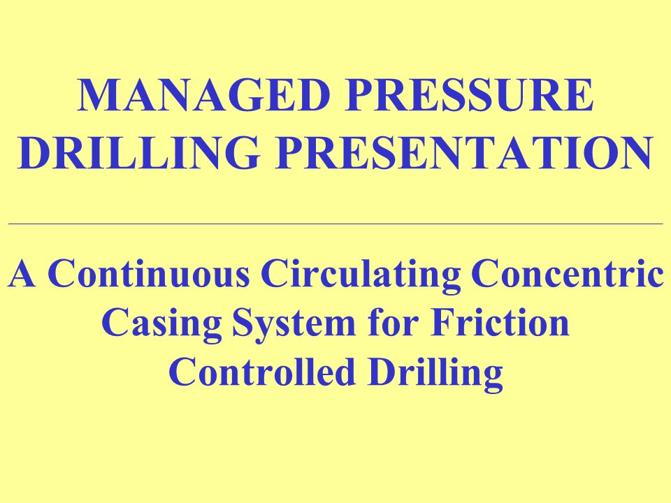 MANAGED PRESSURE DRILLING PRESENTATION ______________________________________________________________________ A Continuous Circulating Concentric Casi