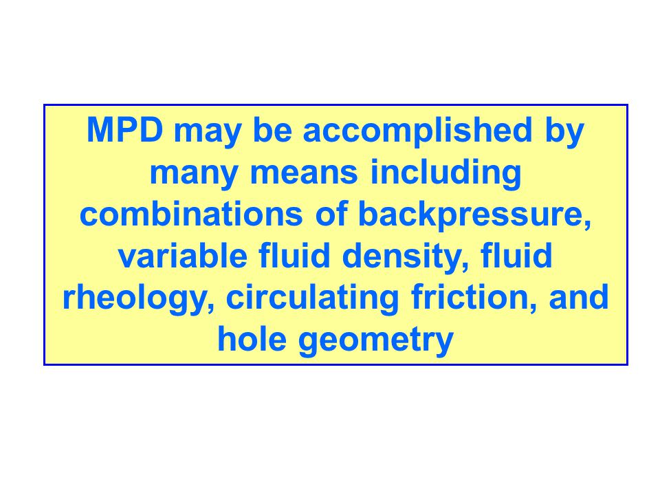 MPD may be accomplished by many means including combinations of backpressure, variable fluid density, fluid rheology, circulating friction, and hole g