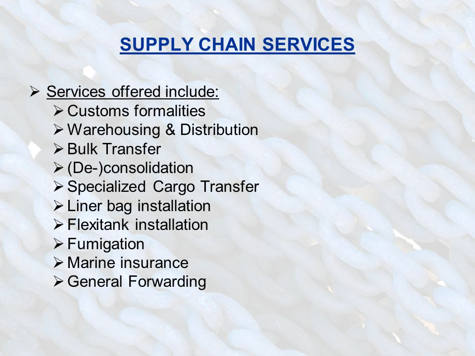 SUPPLY CHAIN SERVICES  Services offered include:  Customs formalities  Warehousing & Distribution  Bulk Transfer  (De-)consolidation  Specialize