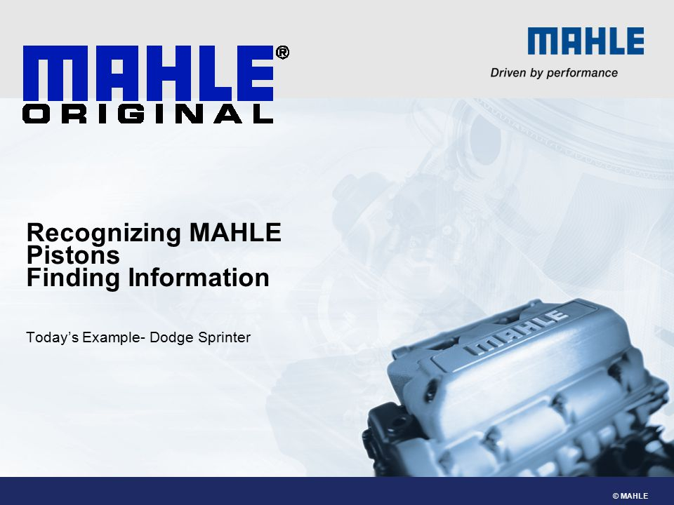 © MAHLE Recognizing MAHLE Pistons Finding Information Today's Example- Dodge Sprinter