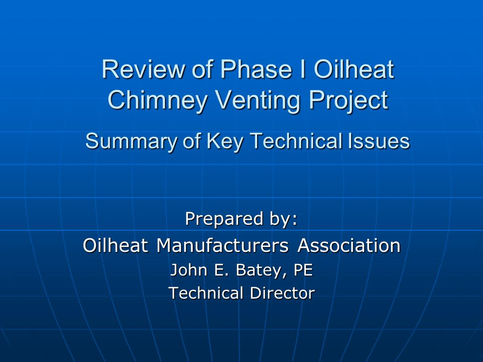Review of Phase I Oilheat Chimney Venting Project Summary of Key Technical Issues Prepared by: Oilheat Manufacturers Association John E.