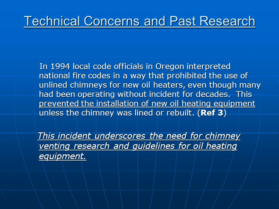 Technical Concerns and Past Research In 1994 local code officials in Oregon interpreted national fire codes in a way that prohibited the use of unlined chimneys for new oil heaters, even though many had been operating without incident for decades.