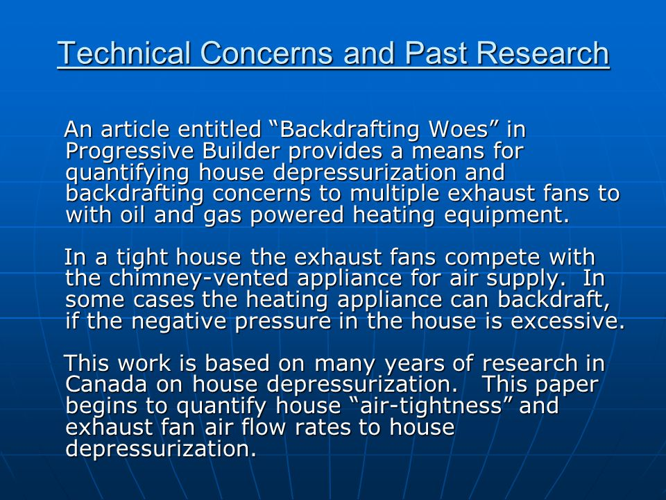 Technical Concerns and Past Research An article entitled Backdrafting Woes in Progressive Builder provides a means for quantifying house depressurization and backdrafting concerns to multiple exhaust fans to with oil and gas powered heating equipment.