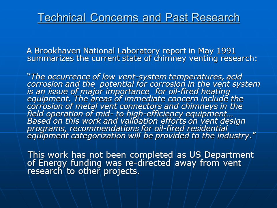 Technical Concerns and Past Research A Brookhaven National Laboratory report in May 1991 summarizes the current state of chimney venting research: A Brookhaven National Laboratory report in May 1991 summarizes the current state of chimney venting research: The occurrence of low vent-system temperatures, acid corrosion and the potential for corrosion in the vent system is an issue of major importance for oil-fired heating equipment.