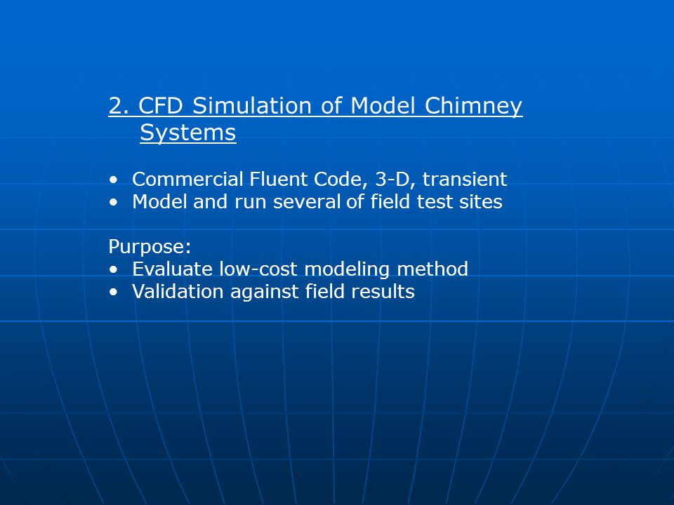 2. CFD Simulation of Model Chimney Systems Commercial Fluent Code, 3-D, transient Model and run several of field test sites Purpose: Evaluate low-cost