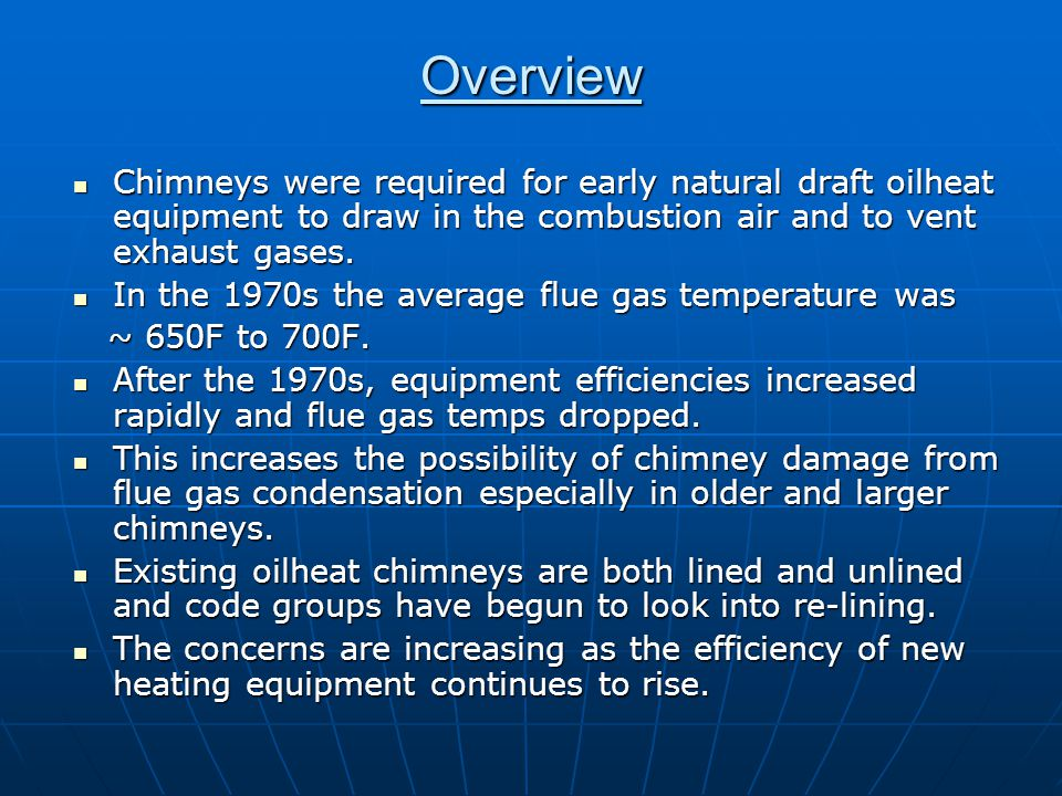 Overview Chimneys were required for early natural draft oilheat equipment to draw in the combustion air and to vent exhaust gases. Chimneys were requi