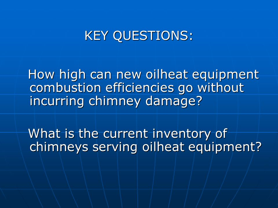 KEY QUESTIONS: KEY QUESTIONS: How high can new oilheat equipment combustion efficiencies go without incurring chimney damage.