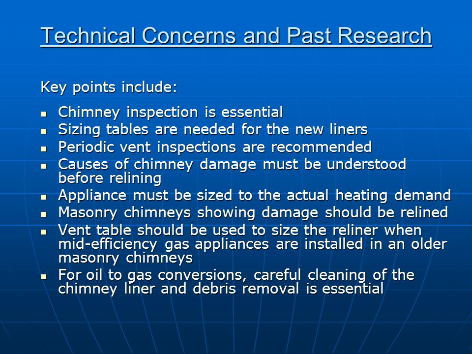 Technical Concerns and Past Research Key points include: Chimney inspection is essential Chimney inspection is essential Sizing tables are needed for the new liners Sizing tables are needed for the new liners Periodic vent inspections are recommended Periodic vent inspections are recommended Causes of chimney damage must be understood before relining Causes of chimney damage must be understood before relining Appliance must be sized to the actual heating demand Appliance must be sized to the actual heating demand Masonry chimneys showing damage should be relined Masonry chimneys showing damage should be relined Vent table should be used to size the reliner when mid-efficiency gas appliances are installed in an older masonry chimneys Vent table should be used to size the reliner when mid-efficiency gas appliances are installed in an older masonry chimneys For oil to gas conversions, careful cleaning of the chimney liner and debris removal is essential For oil to gas conversions, careful cleaning of the chimney liner and debris removal is essential