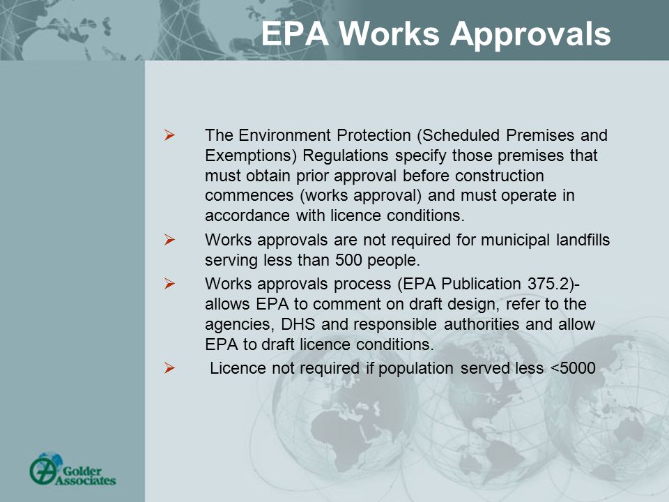 EPA Works Approvals  The Environment Protection (Scheduled Premises and Exemptions) Regulations specify those premises that must obtain prior approval before construction commences (works approval) and must operate in accordance with licence conditions.