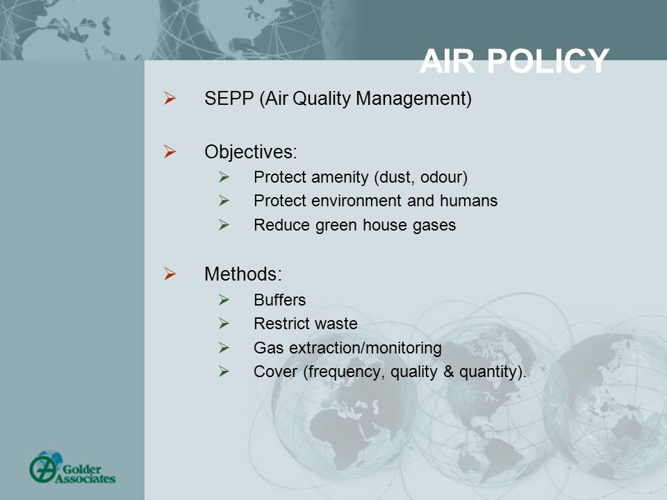 AIR POLICY  SEPP (Air Quality Management)  Objectives:  Protect amenity (dust, odour)  Protect environment and humans  Reduce green house gases  Methods:  Buffers  Restrict waste  Gas extraction/monitoring  Cover (frequency, quality & quantity).